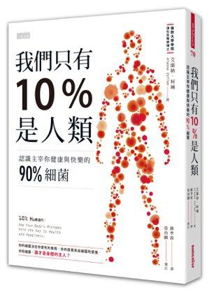 .書名:我們只有10%是人類:認識主宰你健康與快樂的90%細菌.作者:艾蘭納...