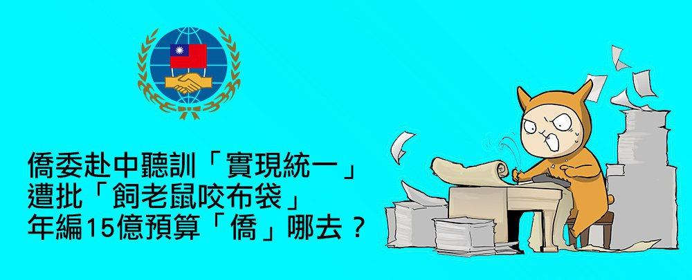 沃草/沃草神預算》僑委赴中聽訓「實現統一」遭批「飼老鼠咬布袋」 年編15億預算「僑」哪去?