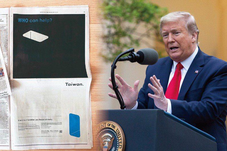 紐時昨天刊登台灣民眾募資的廣告(圖左),提到台灣被世界衛生組織(WHO)拒於門外,巧的是,美國總統川普(圖右)也幾乎零時差宣布,不再對世衛金援,再次引發國內熱議。歐新社、記者顏嘉瑩/攝影