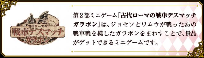 第2部小遊戲則是重溫喬瑟夫和瓦姆烏戰鬥的古羅馬戰車鬥技場,以該主題發想的遊戲。