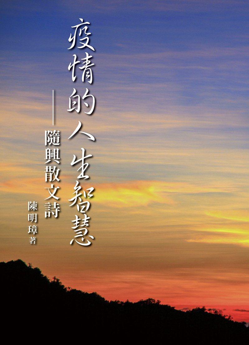 台北經營管理研究院院長陳明璋的第三本隨興散文詩集《疫情的人生智慧》出版了,只送不賣。陳明璋/提供。