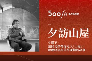 【活動報名】500fu 職人體驗坊:跟著邱文傑建築師夕訪「山屋」