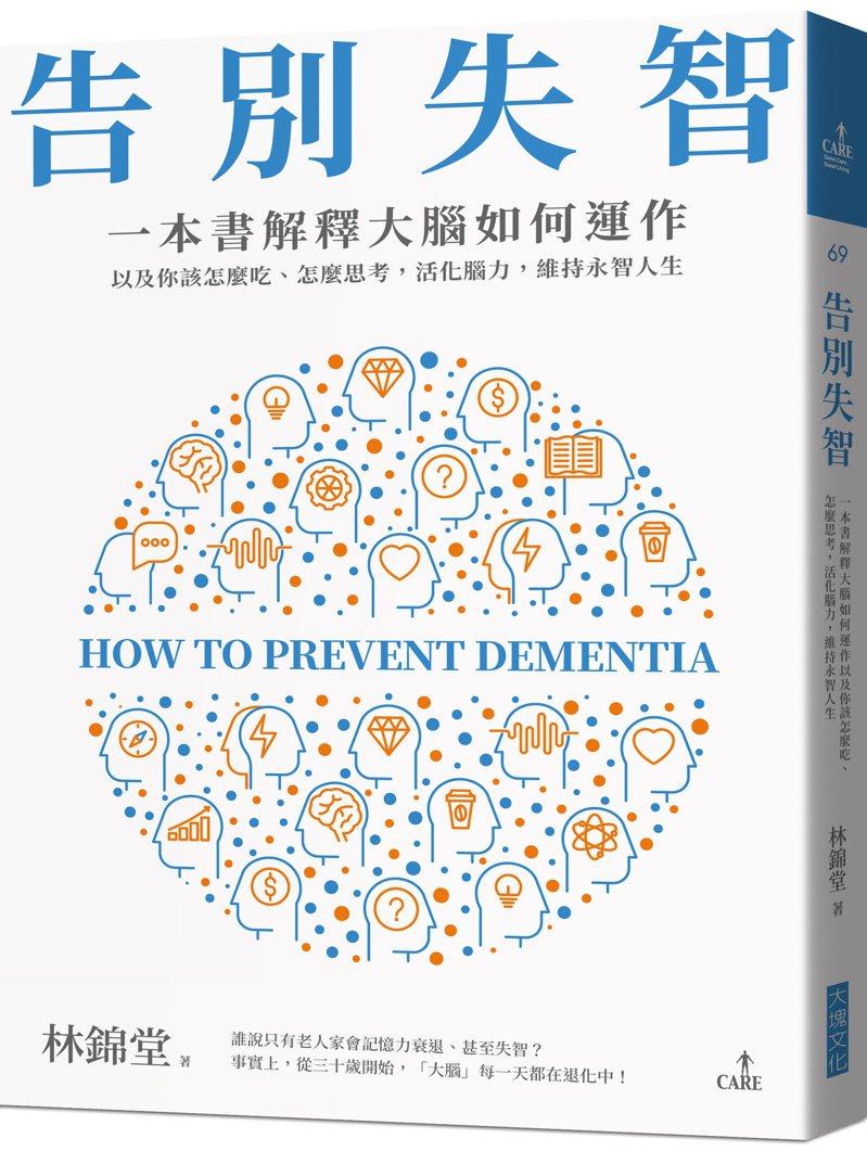 書名:《告別失智:一本書解釋大腦的運作,以及你該怎麼吃、怎麼思考,活化腦力,維持永智人生》 作者: 林錦堂 出版社:大塊文化出版 出版時間:2021年5月27日
